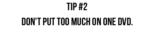 Tip #2: Don't put too much on one DVD. via lilblueboo.com