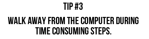 Tip #3: Walk away from the computer during time consuming steps.  via lilblueboo.com