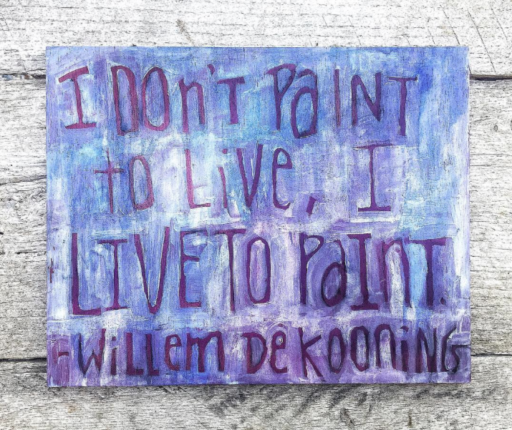 I don't paint to live, I live to paint. -Willem de Kooning